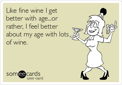 Like fine wine I get better with age...or rather, I feel better about my age with lots of wine.