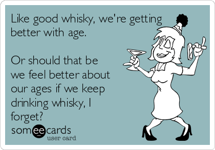 Like good whisky, we're getting better with age.  Or should that be we feel better about our ages if we keep drinking whisky, I forget?