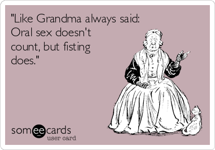 """""""Like Grandma always said:  Oral sex doesn't count, but fisting does."""""""