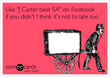 """Like """"J Carter beat SA"""" on Facebook if you didn't I think it's not to late too"""