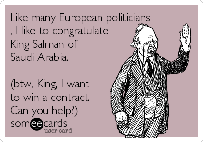 Like many European politicians , I like to congratulate King Salman of Saudi Arabia.   (btw, King, I want to win a contract. Can you help?)