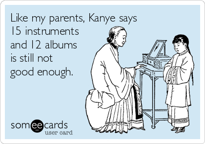 Like my parents, Kanye says 15 instruments and 12 albums is still not good enough.