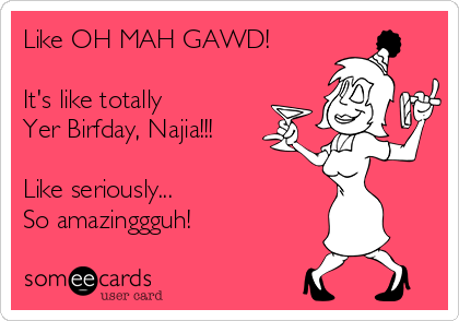 Like OH MAH GAWD!  It's like totally  Yer Birfday, Najia!!!  Like seriously... So amazinggguh!