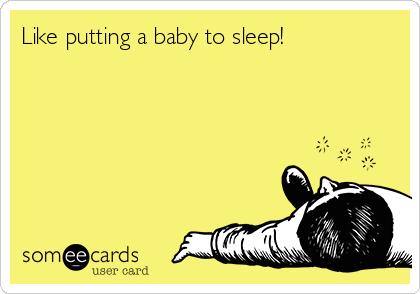 Like putting a baby to sleep!
