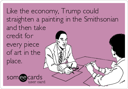 Like the economy, Trump could straighten a painting in the Smithsonian and then take credit for every piece of art in the place.