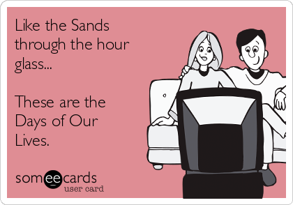 Like the Sands through the hour glass...  These are the Days of Our Lives.