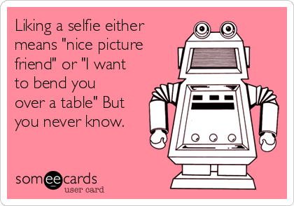 "Liking a selfie either means ""nice picture friend"" or ""I want to bend you over a table"" But you never know."