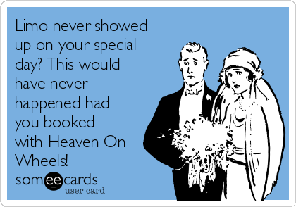 Limo never showed up on your special day? This would have never happened had you booked with Heaven On Wheels!