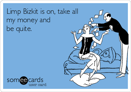 Limp Bizkit is on, take all my money and be quite.
