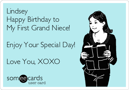 Lindsey  Happy Birthday to  My First Grand Niece!  Enjoy Your Special Day!  Love You, XOXO