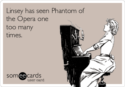 Linsey has seen Phantom of the Opera one too many times.