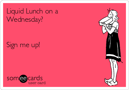 Liquid Lunch on a Wednesday?   Sign me up!