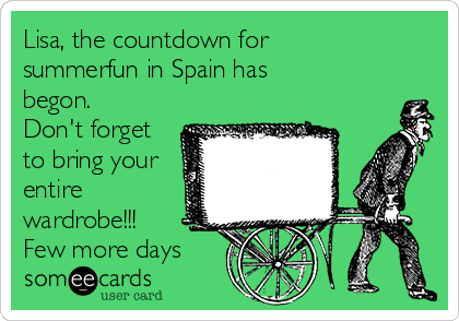 Lisa, the countdown for summerfun in Spain has begon. Don't forget to bring your entire wardrobe!!! Few more days