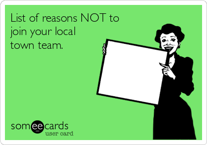 List of reasons NOT to join your local town team.