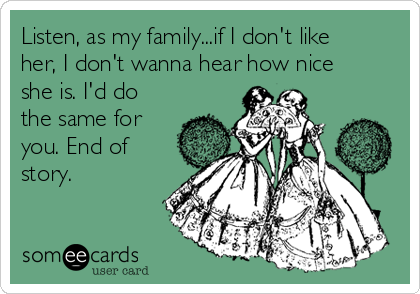 Listen, as my family...if I don't like her, I don't wanna hear how nice she is. I'd do the same for you. End of story.