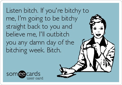 Listen bitch. If you're bitchy to me, I'm going to be bitchy straight back to you and believe me, I'll outbitch you any damn day of the bitching week. Bitch.