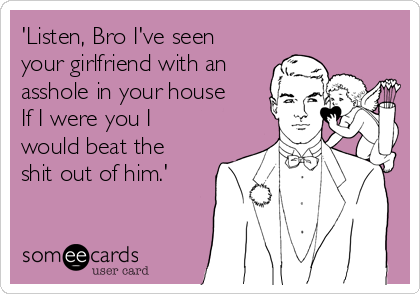 'Listen, Bro I've seen your girlfriend with an asshole in your house If I were you I would beat the shit out of him.'