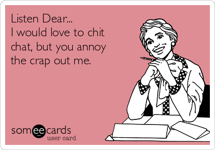 Listen Dear... I would love to chit chat, but you annoy the crap out me.