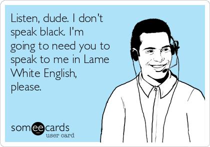 Listen, dude. I don't speak black. I'm going to need you to speak to me in Lame White English, please.