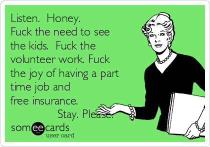 Listen.  Honey. Fuck the need to see the kids.  Fuck the volunteer work. Fuck the joy of having a part time job and free insurance.                Stay. Please.
