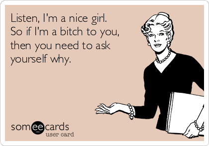 Listen, I'm a nice girl.  So if I'm a bitch to you, then you need to ask yourself why.