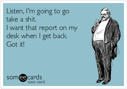Listen, I'm going to go take a shit. I want that report on my desk when I get back.  Got it!