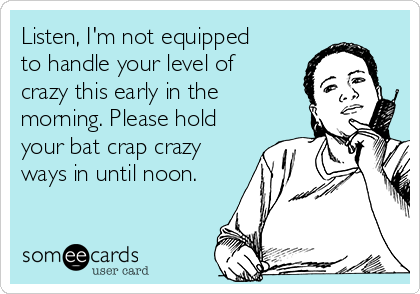 Listen, I'm not equipped to handle your level of crazy this early in the morning. Please hold your bat crap crazy ways in until noon.