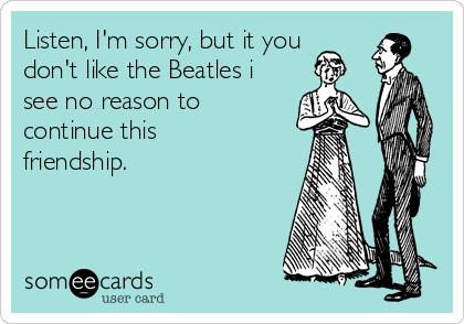 Listen, I'm sorry, but it you don't like the Beatles i see no reason to continue this friendship.