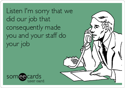 Listen I'm sorry that we did our job that consequently made you and your staff do your job