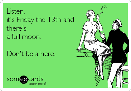 Listen, it's Friday the 13th and there's  a full moon.  Don't be a hero.
