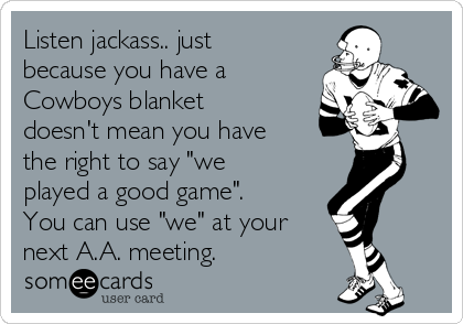 "Listen jackass.. just because you have a Cowboys blanket doesn't mean you have the right to say ""we played a good game"". You can use ""we"" at your next A.A. meeting."