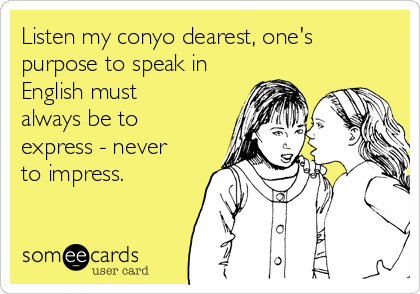 Listen my conyo dearest, one's purpose to speak in English must always be to express - never to impress.