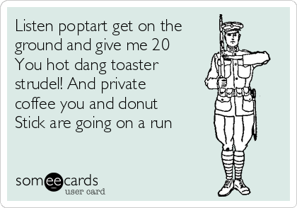 Listen poptart get on the ground and give me 20  You hot dang toaster strudel! And private coffee you and donut  Stick are going on a run