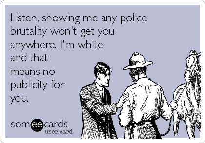 Listen, showing me any police brutality won't get you anywhere. I'm white and that means no publicity for you.