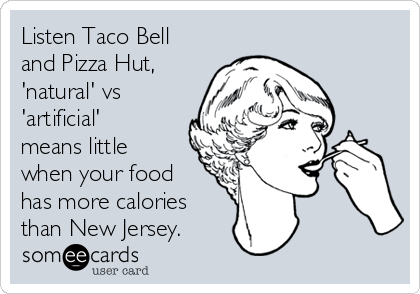 Listen Taco Bell and Pizza Hut, 'natural' vs 'artificial' means little when your food has more calories than New Jersey.