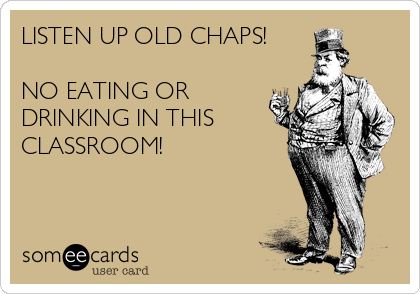 LISTEN UP OLD CHAPS!  NO EATING OR DRINKING IN THIS CLASSROOM!