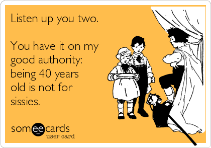Listen up you two.  You have it on my good authority: being 40 years old is not for sissies.