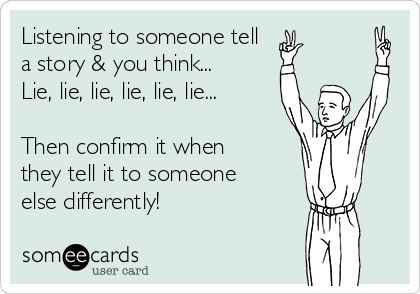 Listening to someone tell  a story & you think... Lie, lie, lie, lie, lie, lie...  Then confirm it when they tell it to someone else differently!