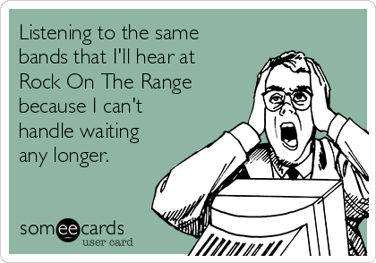 Listening to the same bands that I'll hear at Rock On The Range because I can't handle waiting any longer.