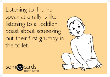 Listening to Trump speak at a rally is like listening to a toddler boast about squeezing out their first grumpy in the toilet.