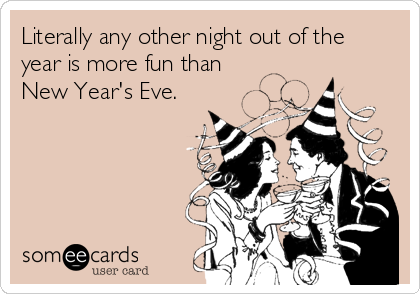 Literally any other night out of the year is more fun than  New Year's Eve.