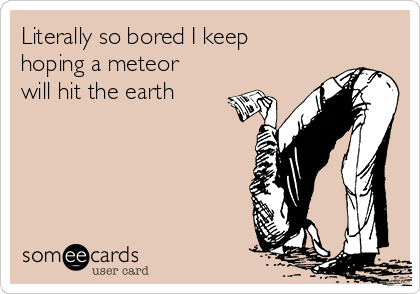 Literally so bored I keep hoping a meteor will hit the earth