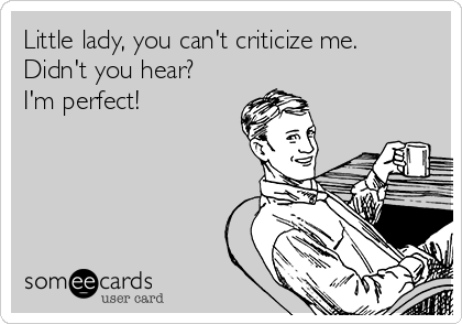 Little lady, you can't criticize me.  Didn't you hear? I'm perfect!