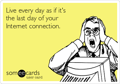 Live every day as if it's the last day of your Internet connection.