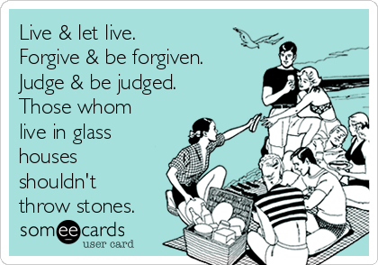 Live Let Live Forgive Be Forgiven Judge Be Judged Those