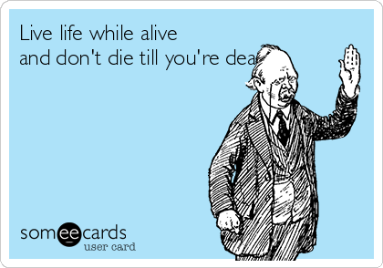 Live life while alive and don't die till you're dead!