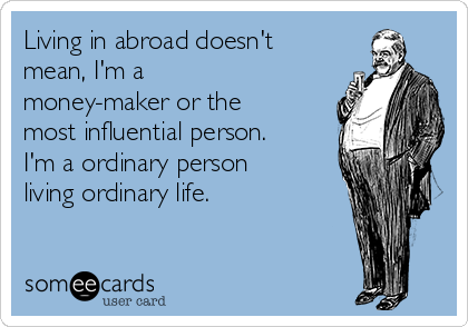 Living in abroad doesn't mean, I'm a money-maker or the most influential person. I'm a ordinary person living ordinary life.