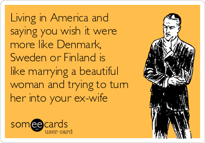 Living in America and saying you wish it were more like Denmark, Sweden or Finland is like marrying a beautiful woman and trying to turn her into your ex-wife