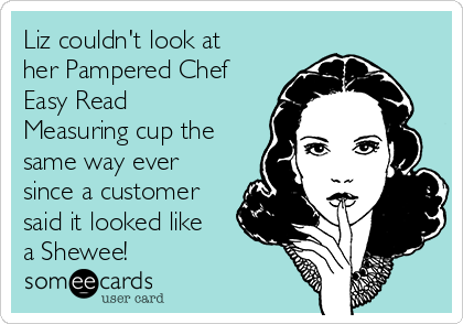 Liz couldn't look at her Pampered Chef Easy Read Measuring cup the same way ever since a customer said it looked like a Shewee!