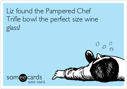 Liz found the Pampered Chef Trifle bowl the perfect size wine glass!